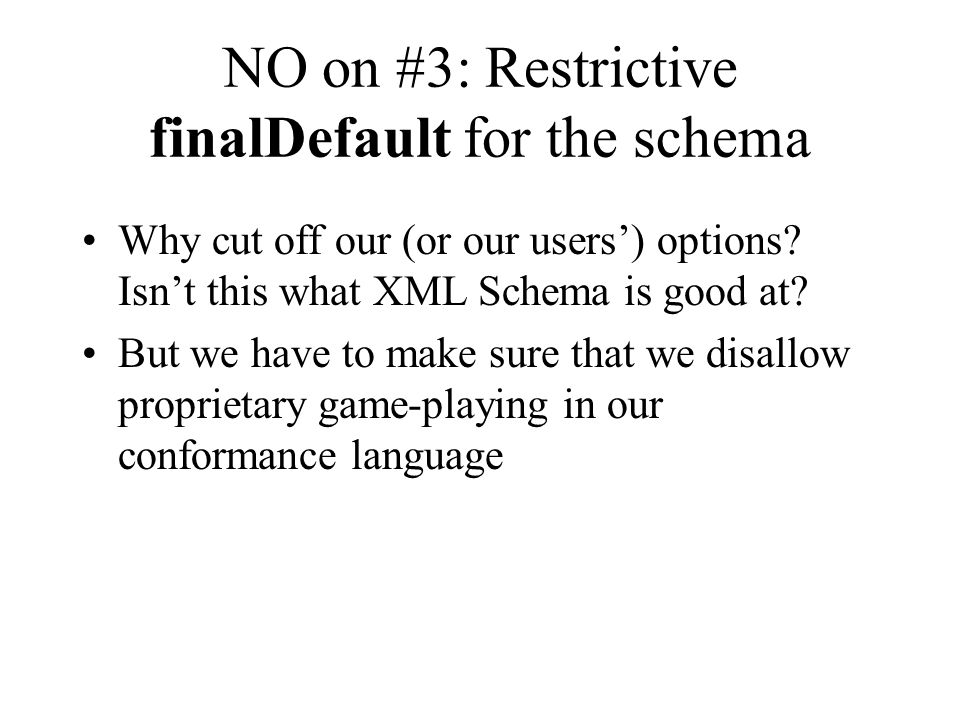 NO on #3: Restrictive finalDefault for the schema Why cut off our (or our users') options? Isn't this what XML Schema is good at? But we have to make