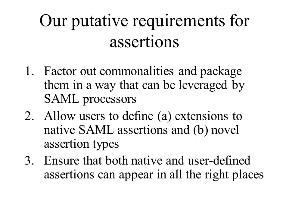 Our putative requirements for assertions 1.Factor out commonalities and package them in a way that can be leveraged by SAML processors 2.Allow users t