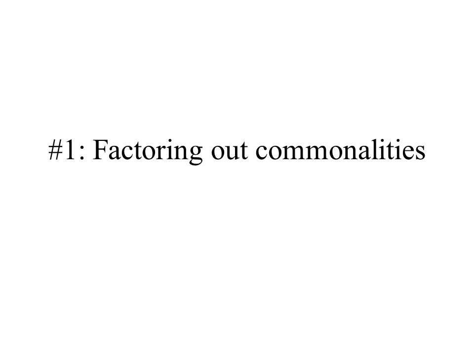 #1: Factoring out commonalities