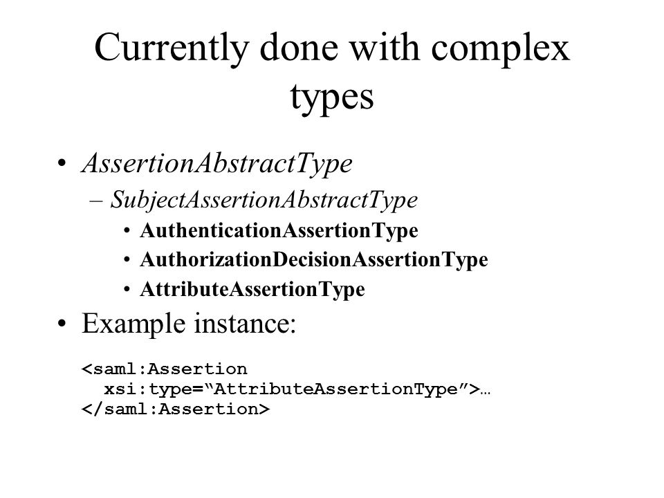 Currently done with complex types AssertionAbstractType –SubjectAssertionAbstractType AuthenticationAssertionType AuthorizationDecisionAssertionType A