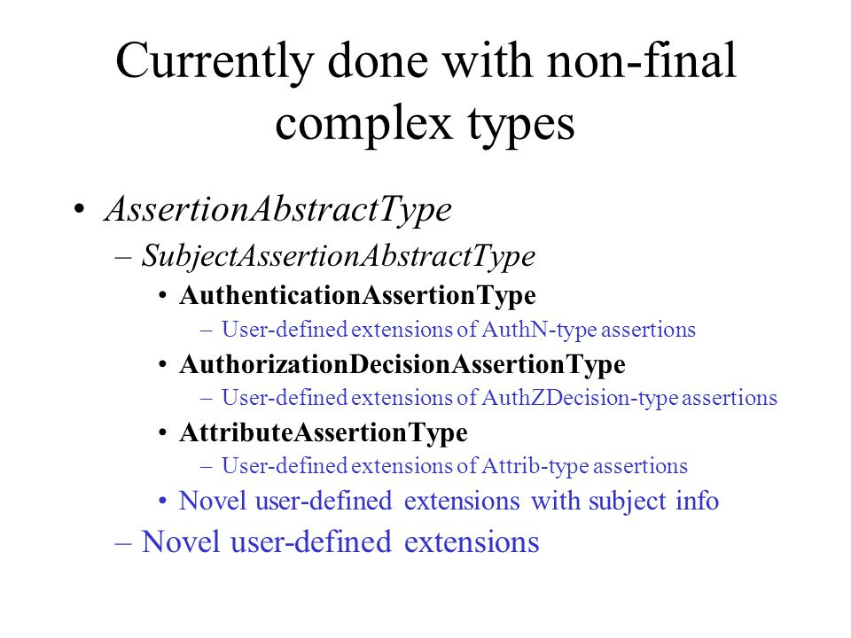 Currently done with non-final complex types AssertionAbstractType –SubjectAssertionAbstractType AuthenticationAssertionType –User-defined extensions o