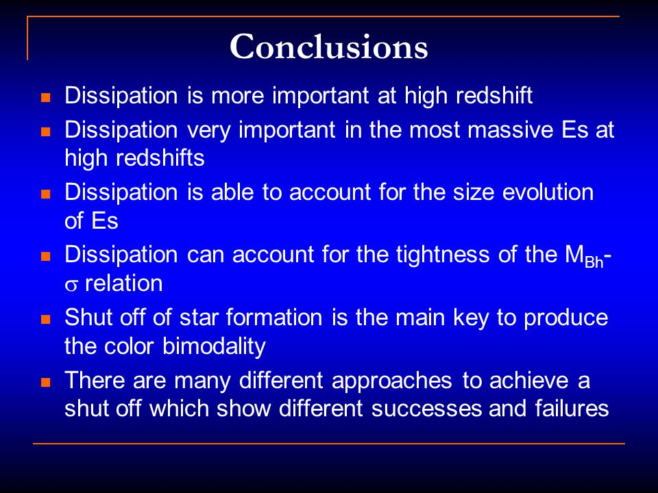 Conclusions Dissipation is more important at high redshift Dissipation very important in the most massive Es at high redshifts Dissipation is able to account for the size evolution of Es Dissipation can account for the tightness of the M Bh -  relation Shut off of star formation is the main key to produce the color bimodality There are many different approaches to achieve a shut off which show different successes and failures