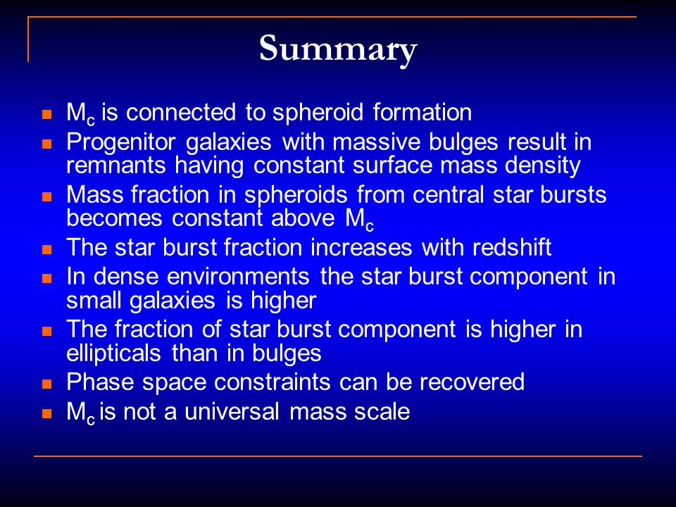 Summary M c is connected to spheroid formation Progenitor galaxies with massive bulges result in remnants having constant surface mass density Mass fraction in spheroids from central star bursts becomes constant above M c The star burst fraction increases with redshift In dense environments the star burst component in small galaxies is higher The fraction of star burst component is higher in ellipticals than in bulges Phase space constraints can be recovered M c is not a universal mass scale
