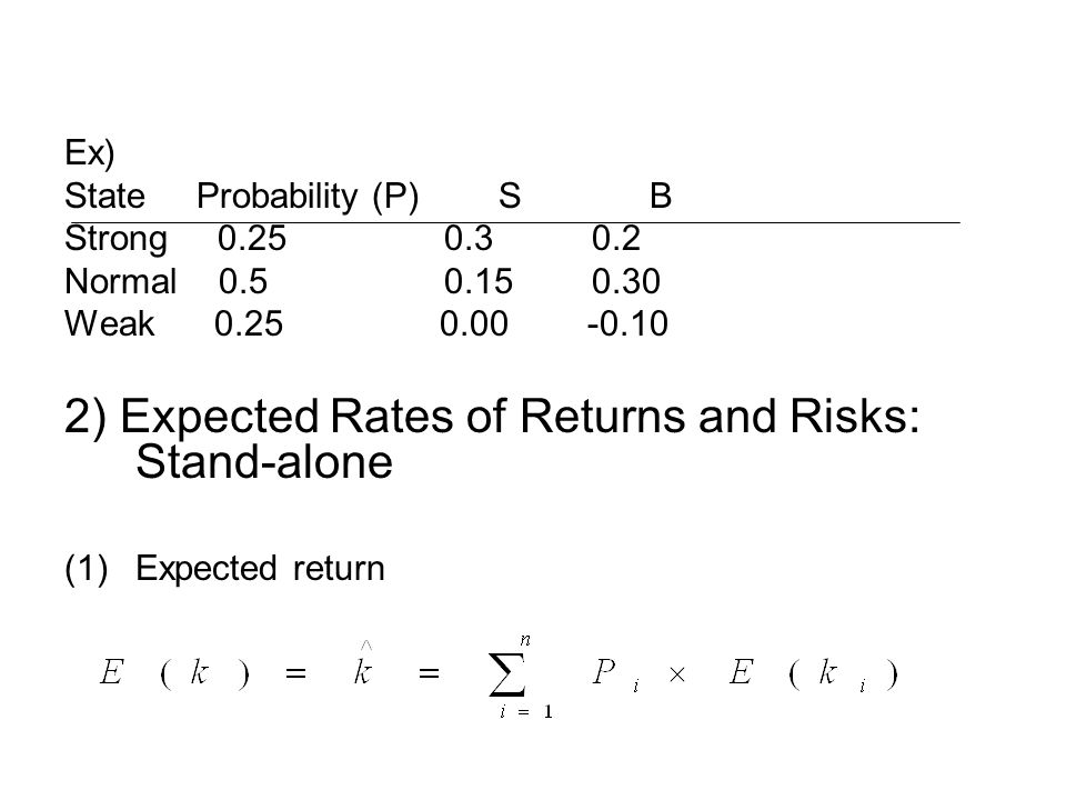 Ex) State Probability (P) S B Strong 0.25 0.3 0.2 Normal 0.5 0.15 0.30 Weak 0.25 0.00 -0.10 2) Expected Rates of Returns and Risks: Stand-alone (1)Expected return