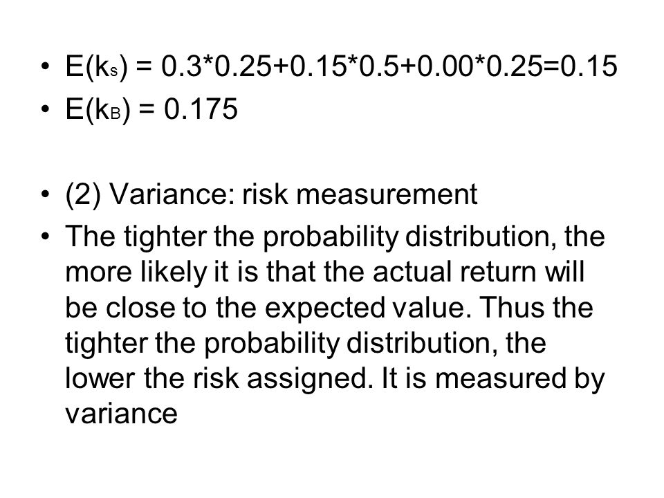E(k s ) = 0.3*0.25+0.15*0.5+0.00*0.25=0.15 E(k B ) = 0.175 (2) Variance: risk measurement The tighter the probability distribution, the more likely it is that the actual return will be close to the expected value.