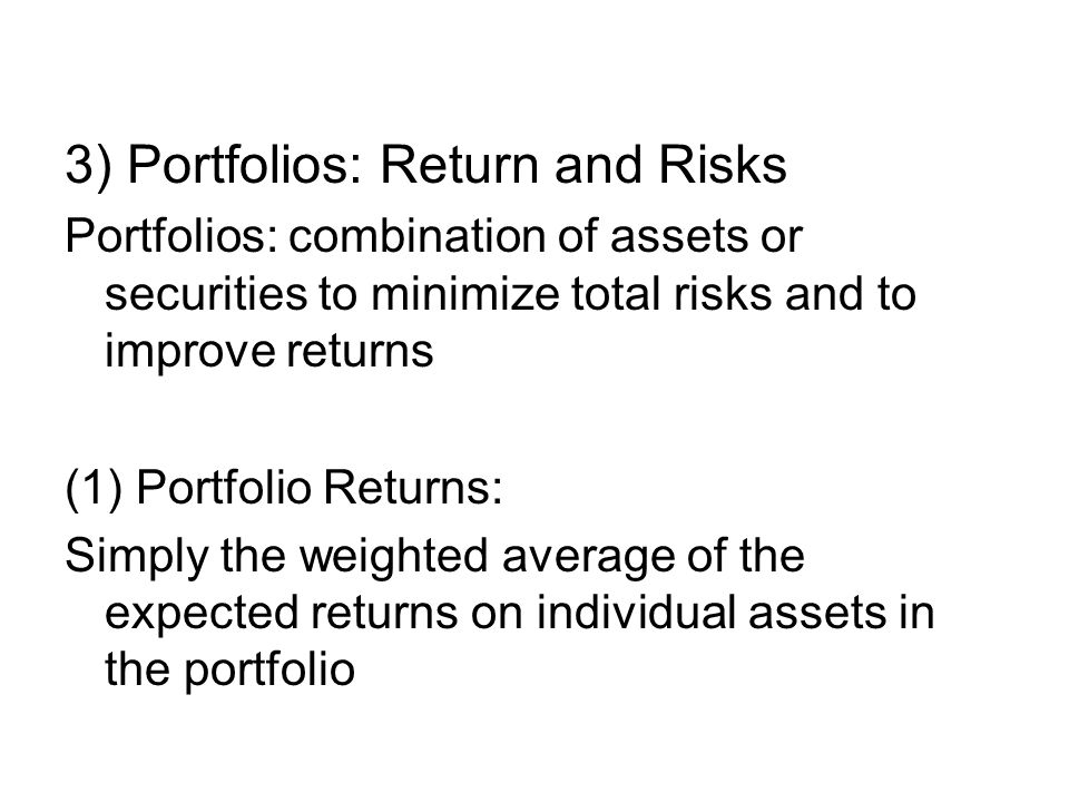 3) Portfolios: Return and Risks Portfolios: combination of assets or securities to minimize total risks and to improve returns (1) Portfolio Returns: