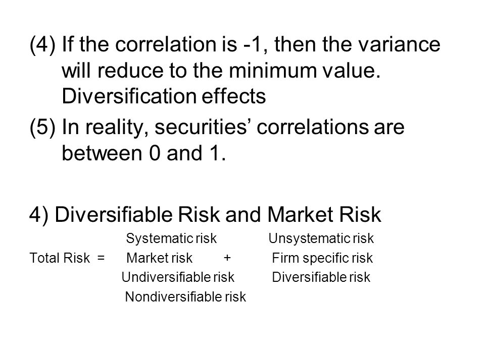 (4) If the correlation is -1, then the variance will reduce to the minimum value. Diversification effects (5) In reality, securities' correlations are
