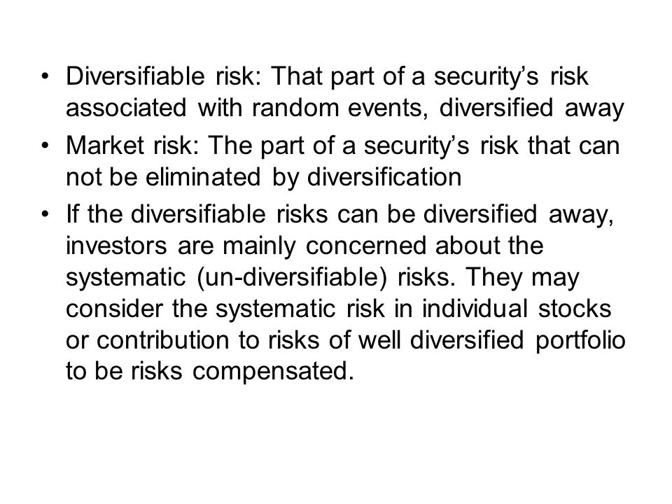 Diversifiable risk: That part of a security's risk associated with random events, diversified away Market risk: The part of a security's risk that can not be eliminated by diversification If the diversifiable risks can be diversified away, investors are mainly concerned about the systematic (un-diversifiable) risks.