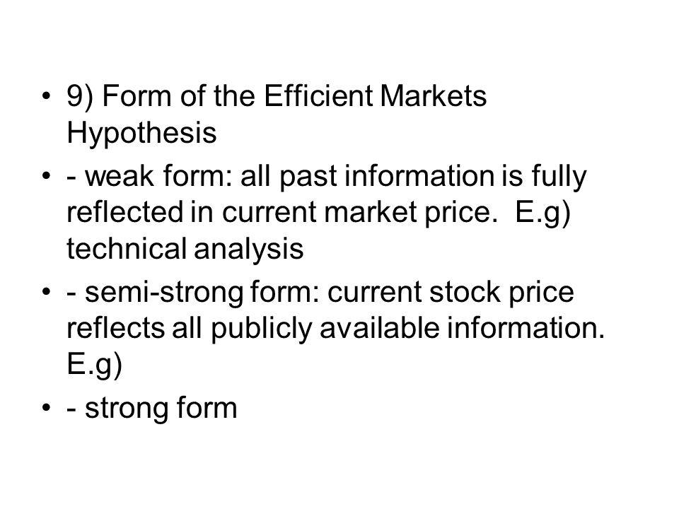 9) Form of the Efficient Markets Hypothesis - weak form: all past information is fully reflected in current market price. E.g) technical analysis - se