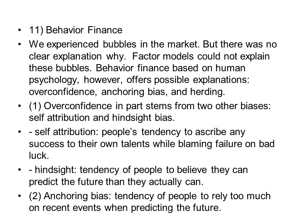 11) Behavior Finance We experienced bubbles in the market. But there was no clear explanation why. Factor models could not explain these bubbles. Beha