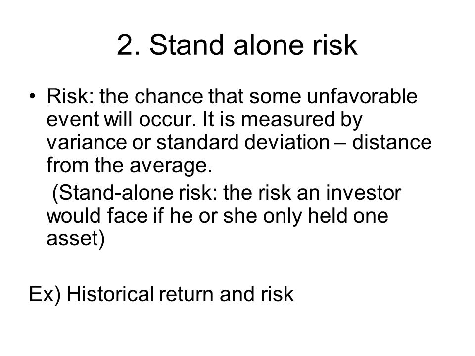 2. Stand alone risk Risk: the chance that some unfavorable event will occur. It is measured by variance or standard deviation – distance from the aver