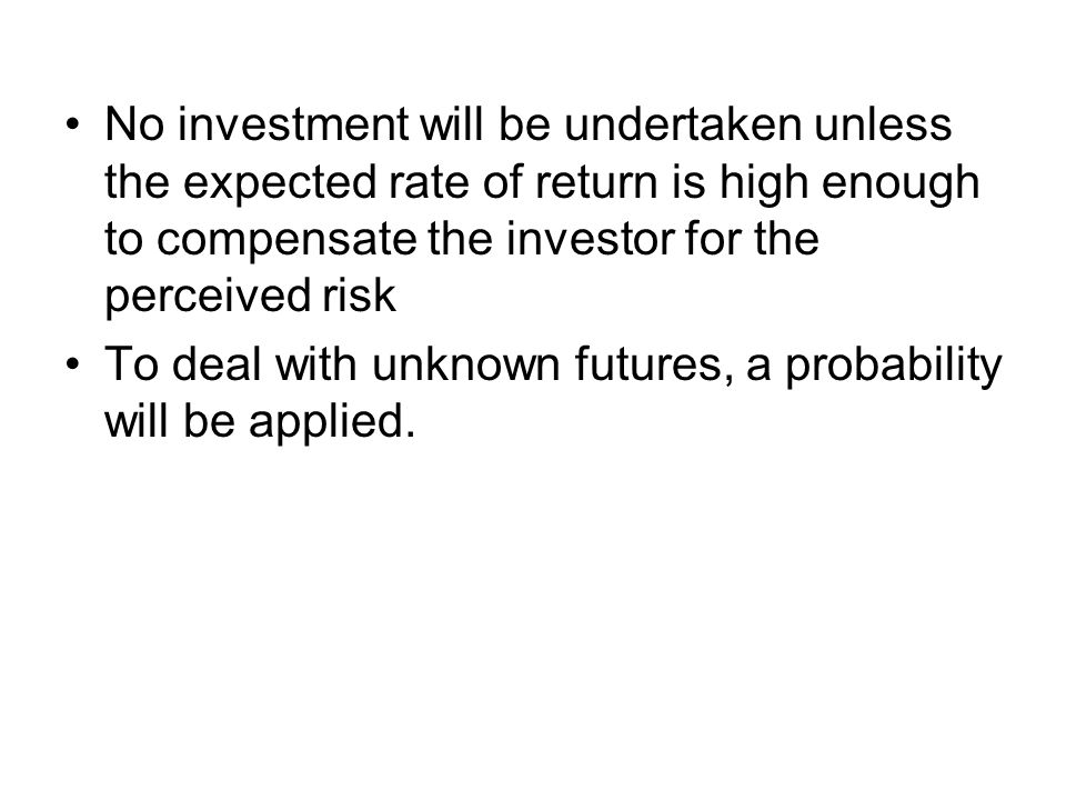 No investment will be undertaken unless the expected rate of return is high enough to compensate the investor for the perceived risk To deal with unkn