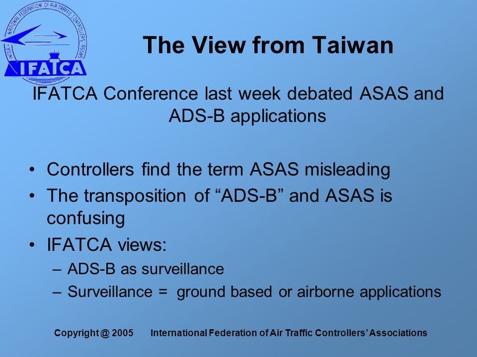 The View from Taiwan IFATCA Conference last week debated ASAS and ADS-B applications Controllers find the term ASAS misleading The transposition of ADS-B and ASAS is confusing IFATCA views: –ADS-B as surveillance –Surveillance = ground based or airborne applications