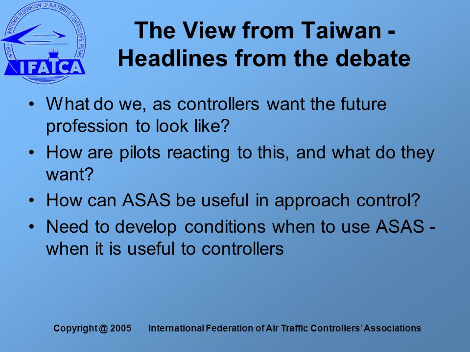 Copyright @ 2005 International Federation of Air Traffic Controllers' Associations The View from Taiwan - Headlines from the debate What do we, as controllers want the future profession to look like.