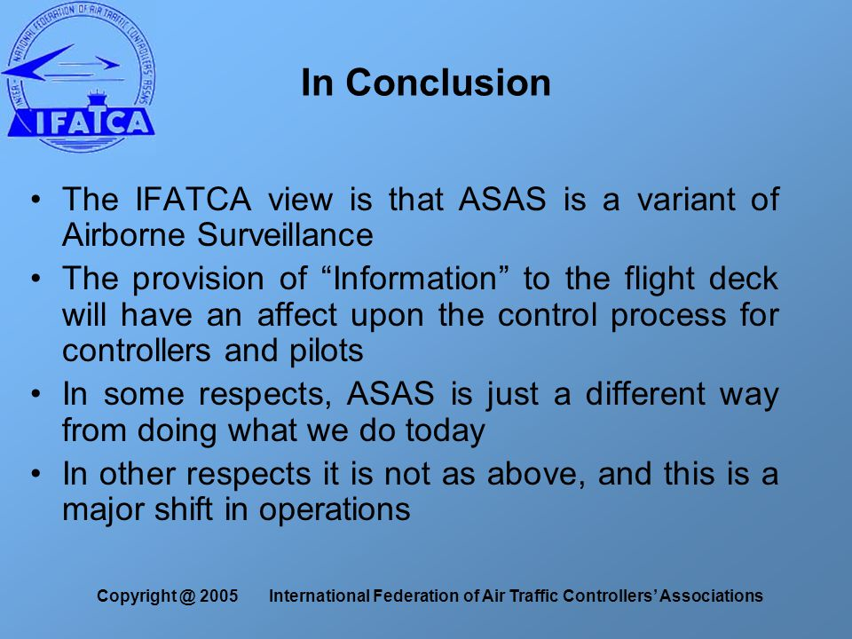 Copyright @ 2005 International Federation of Air Traffic Controllers' Associations In Conclusion The IFATCA view is that ASAS is a variant of Airborne Surveillance The provision of Information to the flight deck will have an affect upon the control process for controllers and pilots In some respects, ASAS is just a different way from doing what we do today In other respects it is not as above, and this is a major shift in operations