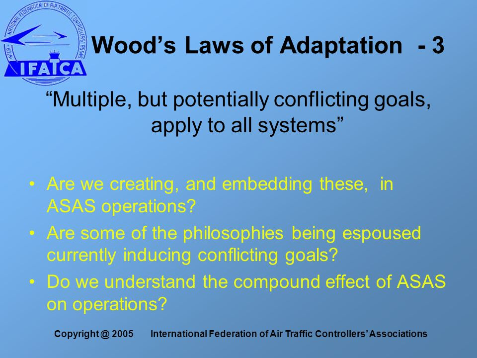Copyright @ 2005 International Federation of Air Traffic Controllers' Associations Wood's Laws of Adaptation - 3 Multiple, but potentially conflicting goals, apply to all systems Are we creating, and embedding these, in ASAS operations.