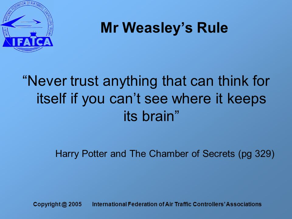 Copyright @ 2005 International Federation of Air Traffic Controllers' Associations Mr Weasley's Rule Never trust anything that can think for itself if you can't see where it keeps its brain Harry Potter and The Chamber of Secrets (pg 329)