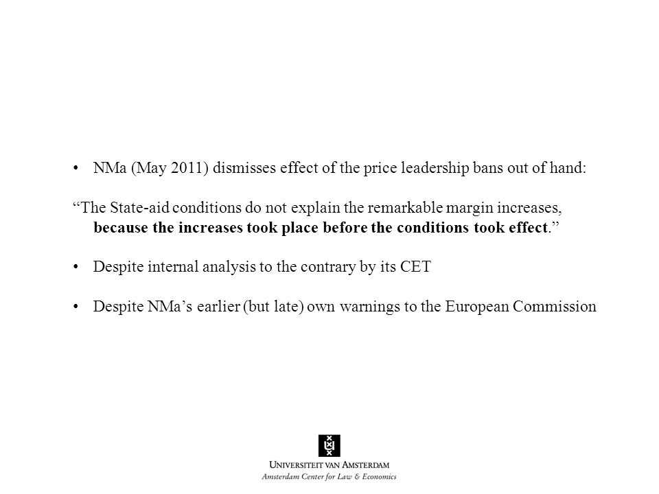 NMa (May 2011) dismisses effect of the price leadership bans out of hand: The State-aid conditions do not explain the remarkable margin increases, because the increases took place before the conditions took effect. Despite internal analysis to the contrary by its CET Despite NMa's earlier (but late) own warnings to the European Commission