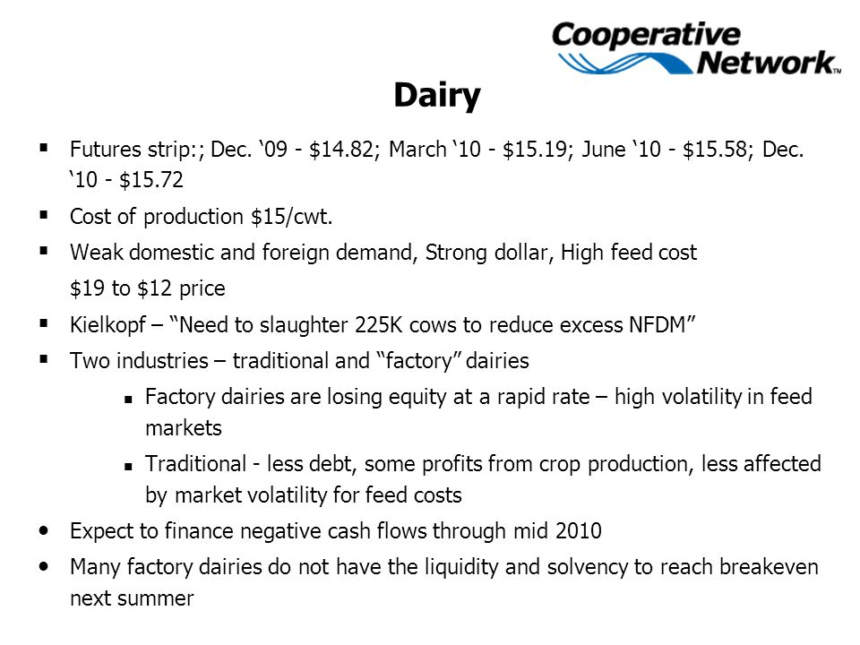 Dairy  Futures strip:; Dec. '09 - $14.82; March '10 - $15.19; June '10 - $15.58; Dec. '10 - $15.72  Cost of production $15/cwt.  Weak domestic and