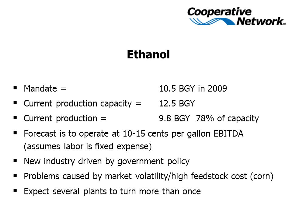 Ethanol  Mandate = 10.5 BGY in 2009  Current production capacity = 12.5 BGY  Current production =9.8 BGY 78% of capacity  Forecast is to operate at 10-15 cents per gallon EBITDA (assumes labor is fixed expense)  New industry driven by government policy  Problems caused by market volatility/high feedstock cost (corn)  Expect several plants to turn more than once