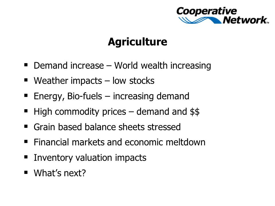 Agriculture  Demand increase – World wealth increasing  Weather impacts – low stocks  Energy, Bio-fuels – increasing demand  High commodity prices