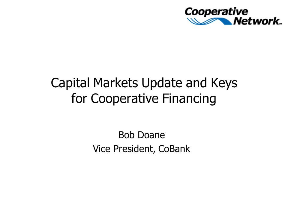 Capital Markets Update and Keys for Cooperative Financing Bob Doane Vice President, CoBank