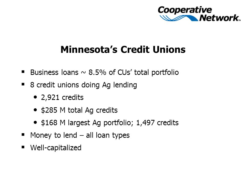 Minnesota's Credit Unions  Business loans ~ 8.5% of CUs' total portfolio  8 credit unions doing Ag lending 2,921 credits $285 M total Ag credits $168 M largest Ag portfolio; 1,497 credits  Money to lend – all loan types  Well-capitalized
