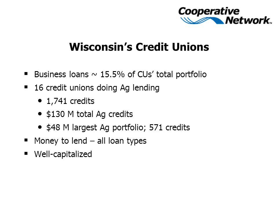 Wisconsin's Credit Unions  Business loans ~ 15.5% of CUs' total portfolio  16 credit unions doing Ag lending 1,741 credits $130 M total Ag credits $48 M largest Ag portfolio; 571 credits  Money to lend – all loan types  Well-capitalized