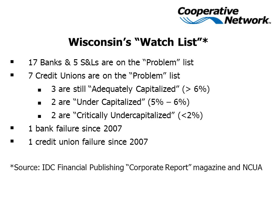 Wisconsin's Watch List *  17 Banks & 5 S&Ls are on the Problem list  7 Credit Unions are on the Problem list 3 are still Adequately Capitalized (> 6%) 2 are Under Capitalized (5% – 6%) 2 are Critically Undercapitalized (<2%)  1 bank failure since 2007  1 credit union failure since 2007 *Source: IDC Financial Publishing Corporate Report magazine and NCUA