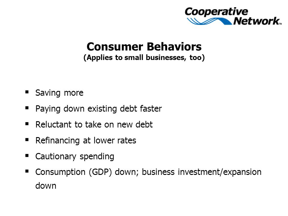 Consumer Behaviors (Applies to small businesses, too)  Saving more  Paying down existing debt faster  Reluctant to take on new debt  Refinancing at lower rates  Cautionary spending  Consumption (GDP) down; business investment/expansion down