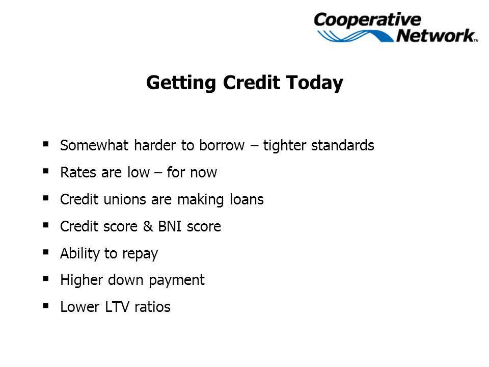 Getting Credit Today  Somewhat harder to borrow – tighter standards  Rates are low – for now  Credit unions are making loans  Credit score & BNI s