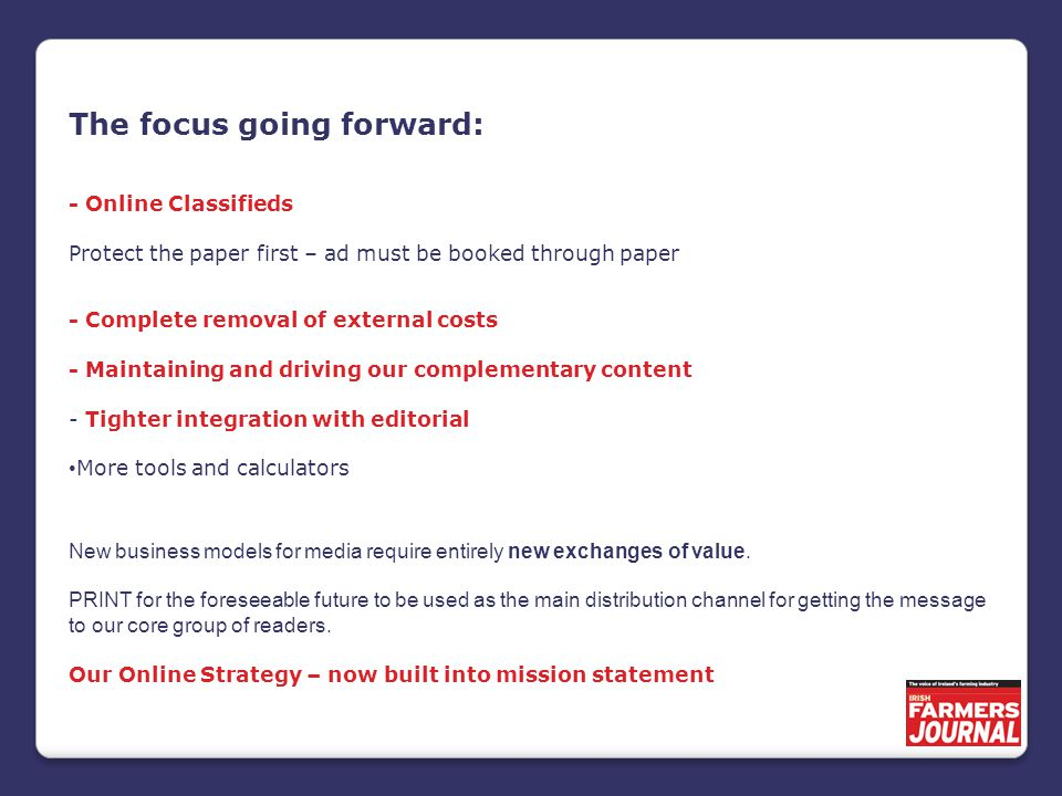 The focus going forward: - Online Classifieds Protect the paper first – ad must be booked through paper - Complete removal of external costs - Maintaining and driving our complementary content - Tighter integration with editorial More tools and calculators New business models for media require entirely new exchanges of value.