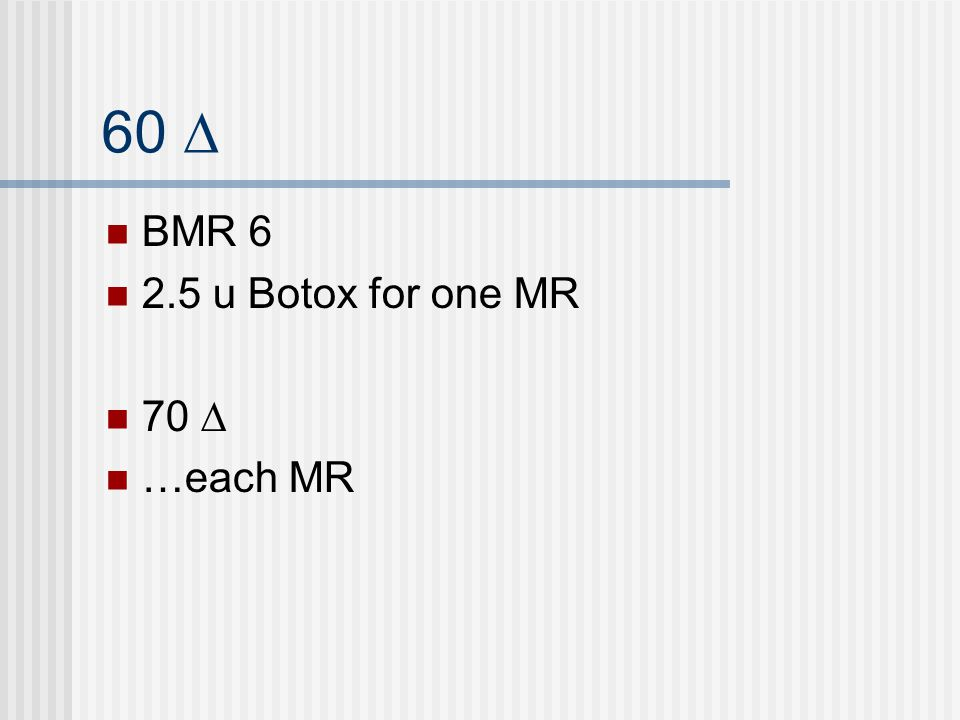 60 ∆ BMR 6 2.5 u Botox for one MR 70 ∆ …each MR