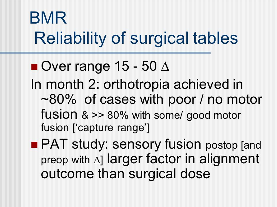 BMR Reliability of surgical tables Over range 15 - 50 ∆ In month 2: orthotropia achieved in ~80% of cases with poor / no motor fusion & >> 80% with some/ good motor fusion ['capture range'] PAT study: sensory fusion postop [and preop with ∆] larger factor in alignment outcome than surgical dose