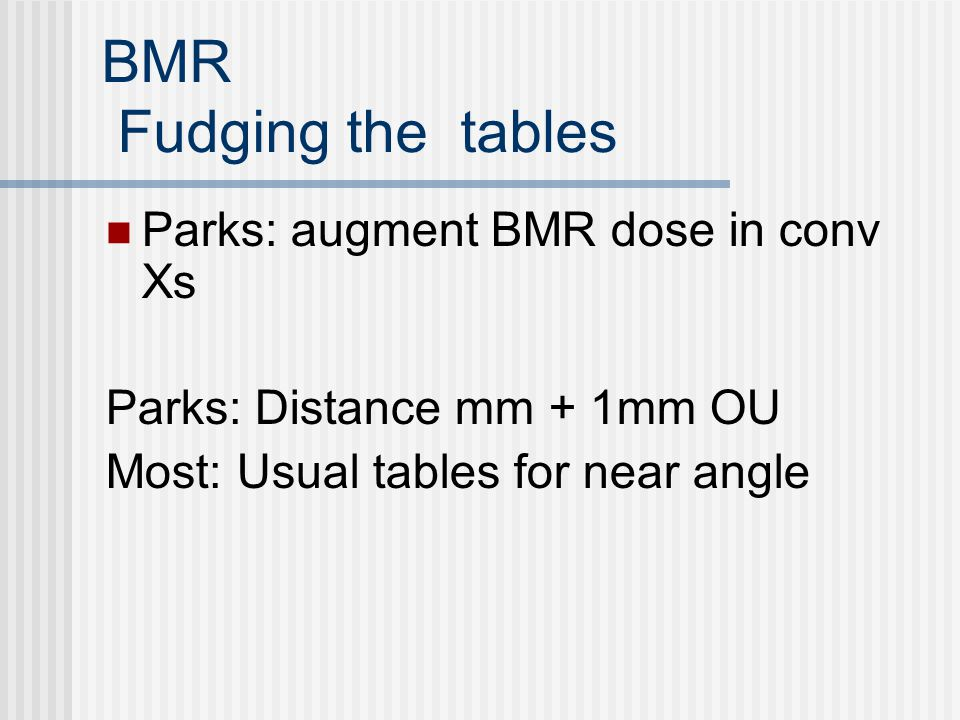 BMR Fudging the tables Parks: augment BMR dose in conv Xs Parks: Distance mm + 1mm OU Most: Usual tables for near angle