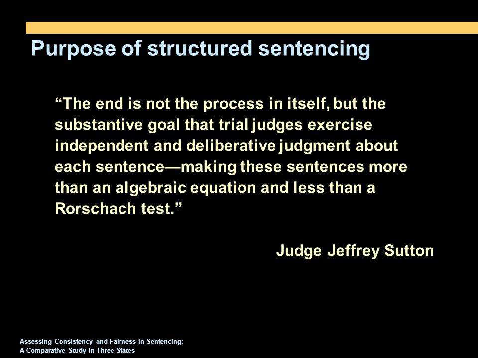 Purpose of structured sentencing Assessing Consistency and Fairness in Sentencing: A Comparative Study in Three States The end is not the process in itself, but the substantive goal that trial judges exercise independent and deliberative judgment about each sentence—making these sentences more than an algebraic equation and less than a Rorschach test. Judge Jeffrey Sutton