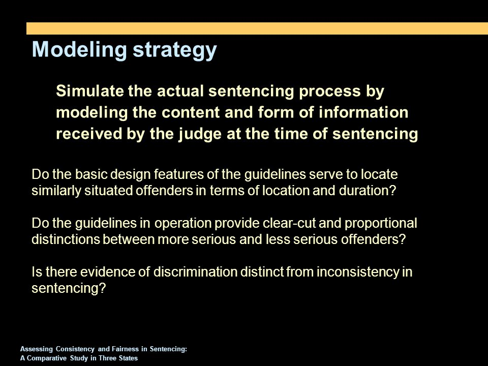 Modeling strategy Assessing Consistency and Fairness in Sentencing: A Comparative Study in Three States Simulate the actual sentencing process by modeling the content and form of information received by the judge at the time of sentencing Do the basic design features of the guidelines serve to locate similarly situated offenders in terms of location and duration.