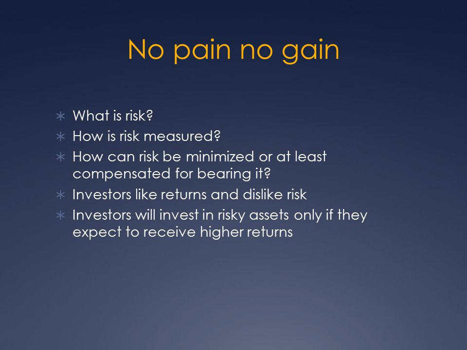 No pain no gain  What is risk?  How is risk measured?  How can risk be minimized or at least compensated for bearing it?  Investors like returns a