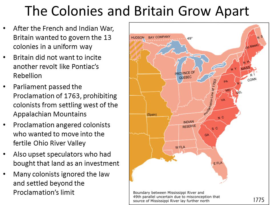 The Colonies and Britain Grow Apart After the French and Indian War, Britain wanted to govern the 13 colonies in a uniform way Britain did not want to