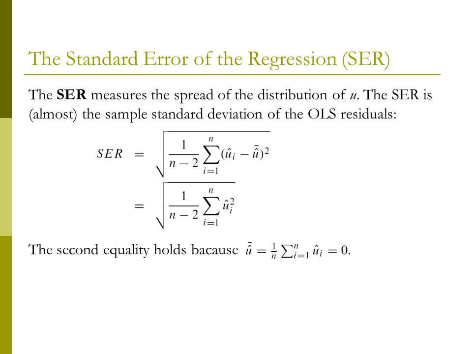 The Standard Error of the Regression (SER) The SER measures the spread of the distribution of u.