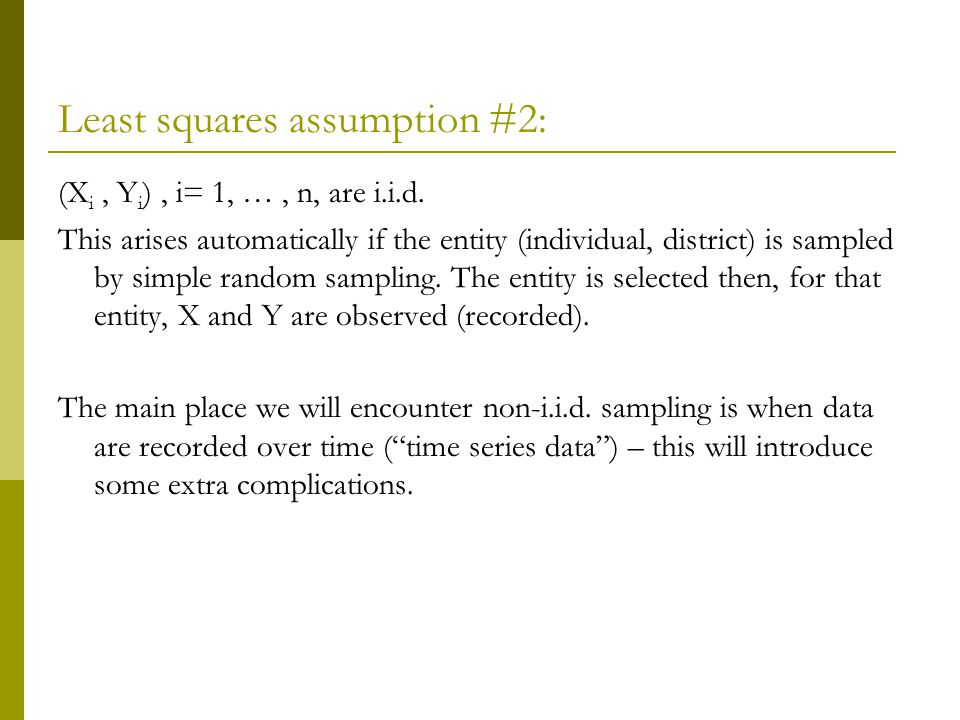 Least squares assumption #2: (X i, Y i ), i= 1, …, n, are i.i.d.
