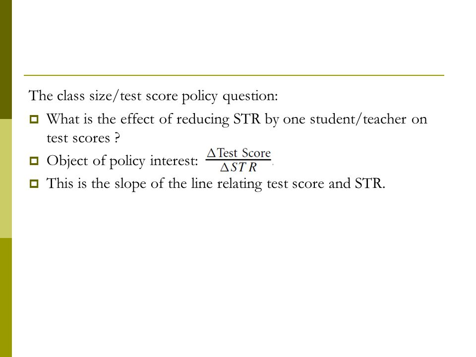 The class size/test score policy question:  What is the effect of reducing STR by one student/teacher on test scores .