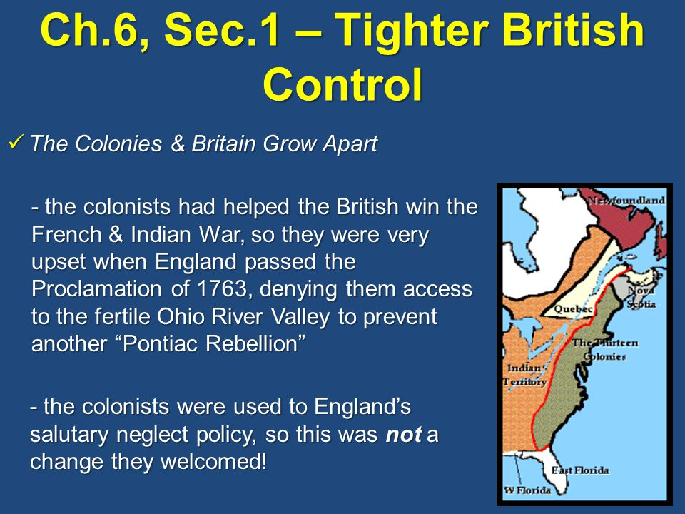 Ch.6, Sec.1 – Tighter British Control The Colonies & Britain Grow Apart The Colonies & Britain Grow Apart - the colonists had helped the British win the French & Indian War, so they were very upset when England passed the Proclamation of 1763, denying them access to the fertile Ohio River Valley to prevent another Pontiac Rebellion - the colonists were used to England's salutary neglect policy, so this was not a change they welcomed!