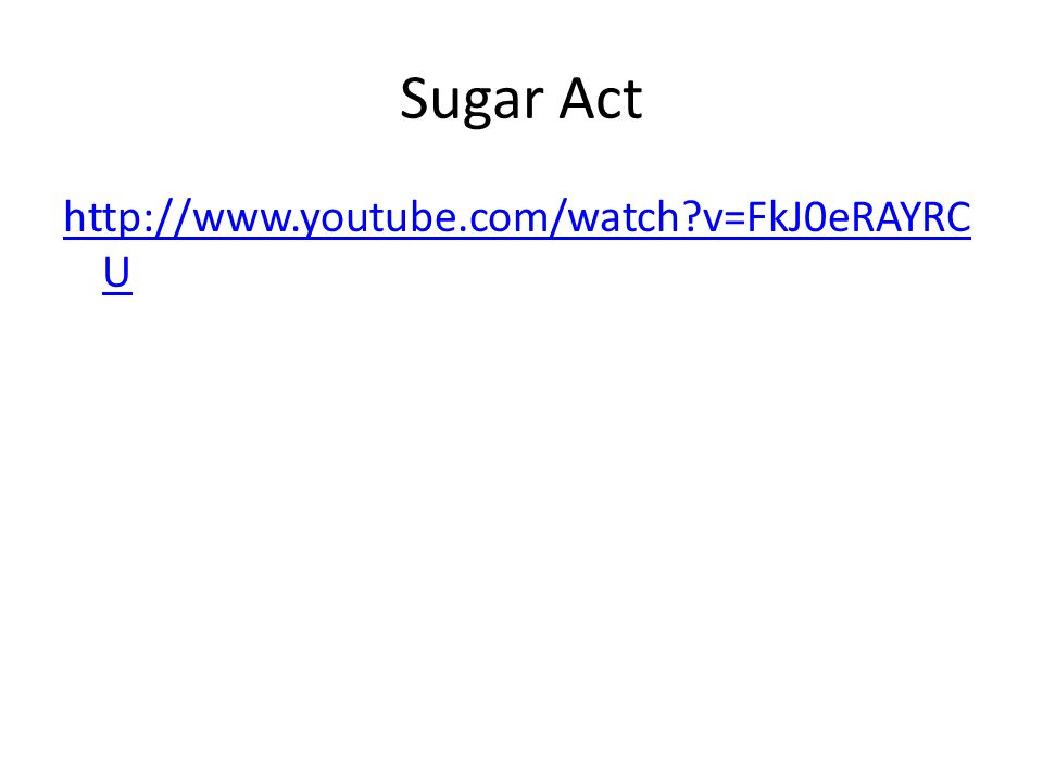 Sugar Act http://www.youtube.com/watch?v=FkJ0eRAYRC U