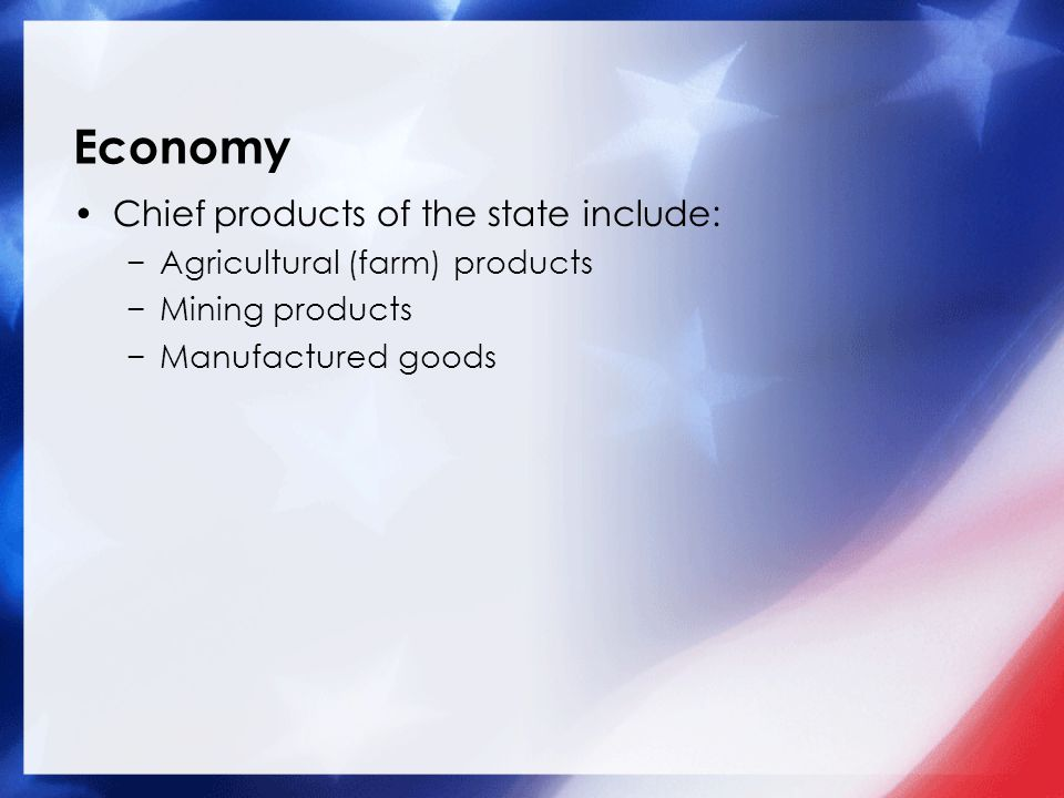 Economy Chief products of the state include: −Agricultural (farm) products −Mining products −Manufactured goods