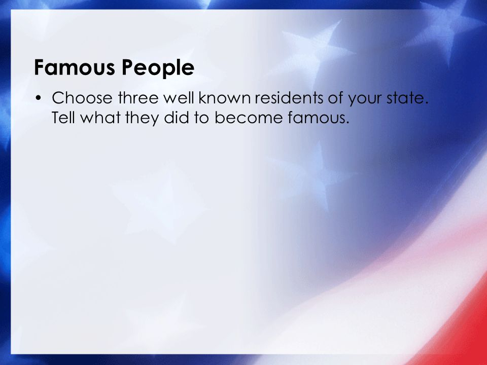 Famous People Choose three well known residents of your state. Tell what they did to become famous.
