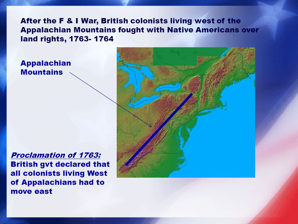 After the F & I War, British colonists living west of the Appalachian Mountains fought with Native Americans over land rights, 1763- 1764 Appalachian Mountains Proclamation of 1763: British gvt declared that all colonists living West of Appalachians had to move east