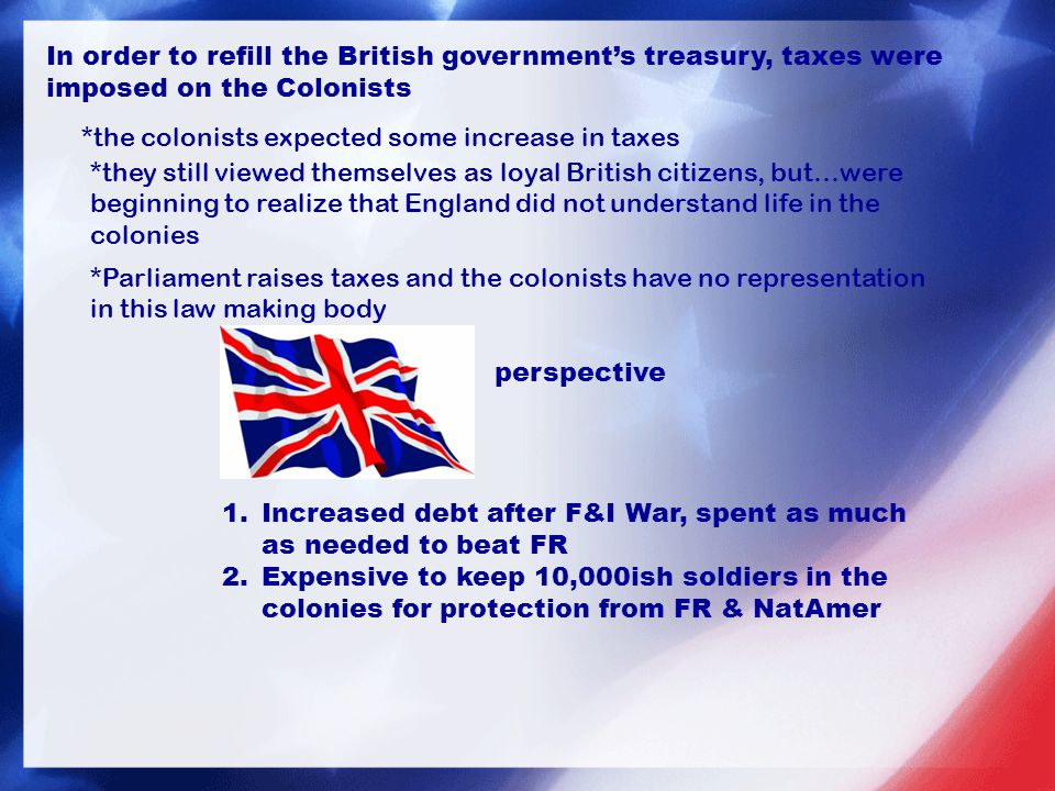 In order to refill the British government's treasury, taxes were imposed on the Colonists *the colonists expected some increase in taxes *they still viewed themselves as loyal British citizens, but…were beginning to realize that England did not understand life in the colonies *Parliament raises taxes and the colonists have no representation in this law making body perspective 1.Increased debt after F&I War, spent as much as needed to beat FR 2.Expensive to keep 10,000ish soldiers in the colonies for protection from FR & NatAmer