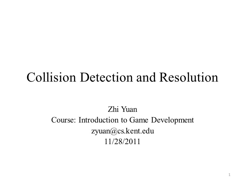 Collision Detection and Resolution Zhi Yuan Course: Introduction to Game Development zyuan@cs.kent.edu 11/28/2011 1