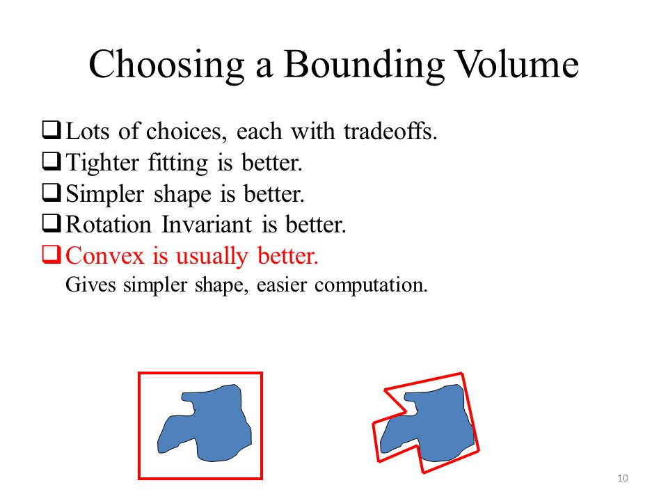 Choosing a Bounding Volume  Lots of choices, each with tradeoffs.  Tighter fitting is better.  Simpler shape is better.  Rotation Invariant is bet